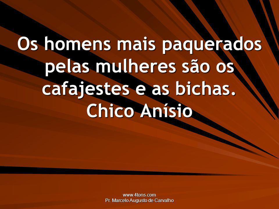 www.4tons.com Pr. Marcelo Augusto de Carvalho Os homens mais paquerados pelas mulheres são os cafajestes e as bichas. Chico Anísio