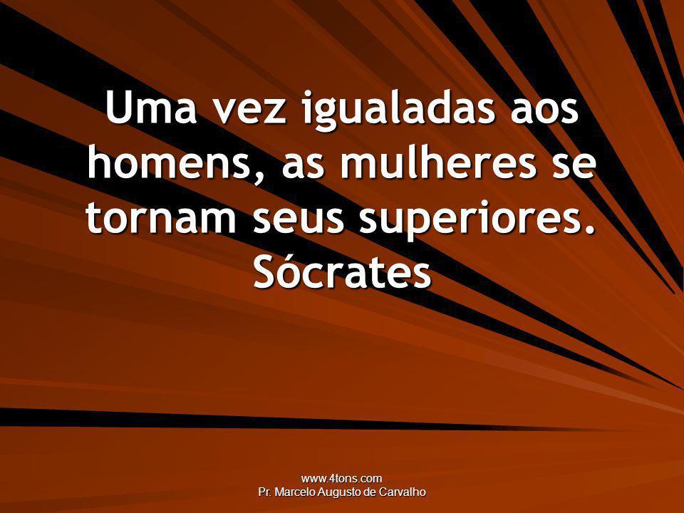 www.4tons.com Pr. Marcelo Augusto de Carvalho Uma vez igualadas aos homens, as mulheres se tornam seus superiores. Sócrates