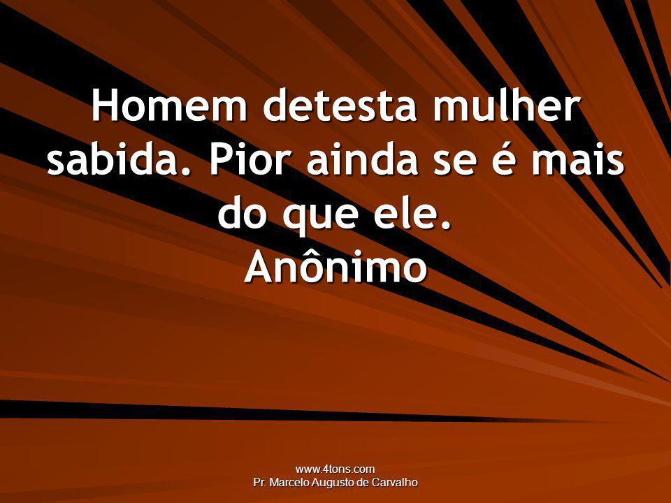www.4tons.com Pr. Marcelo Augusto de Carvalho Homem detesta mulher sabida. Pior ainda se é mais do que ele. Anônimo