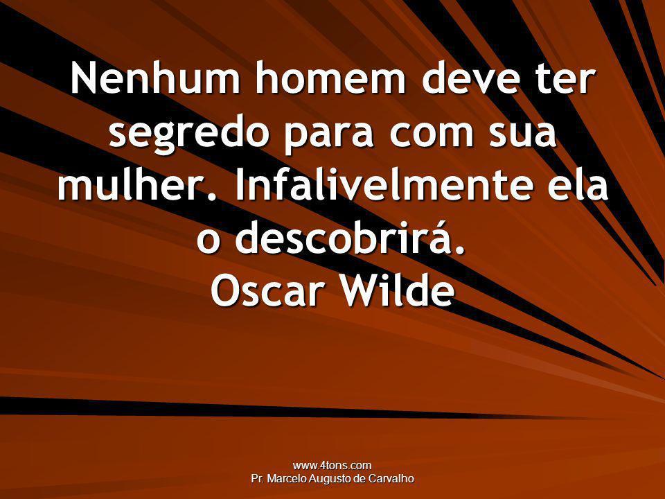 www.4tons.com Pr. Marcelo Augusto de Carvalho Nenhum homem deve ter segredo para com sua mulher. Infalivelmente ela o descobrirá. Oscar Wilde
