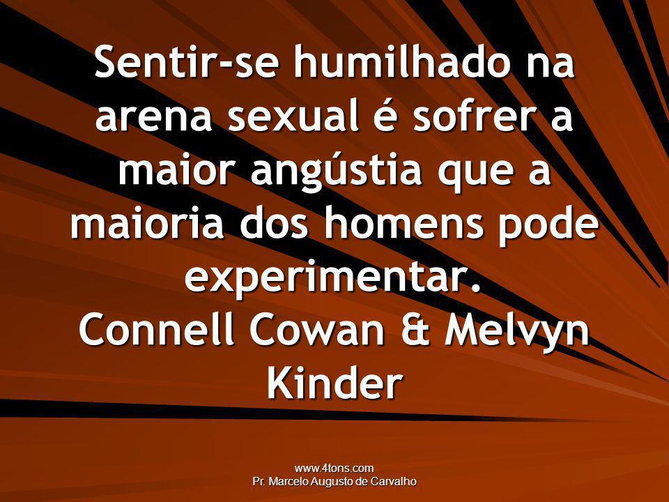 www.4tons.com Pr. Marcelo Augusto de Carvalho Sentir-se humilhado na arena sexual é sofrer a maior angústia que a maioria dos homens pode experimentar