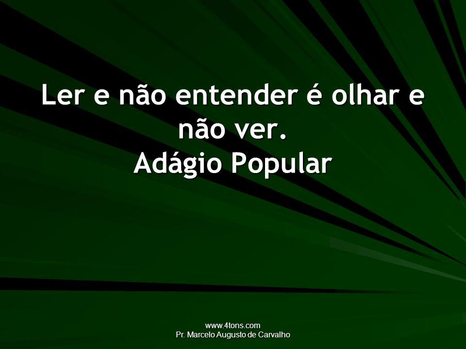 www.4tons.com Pr. Marcelo Augusto de Carvalho Ler e não entender é olhar e não ver. Adágio Popular