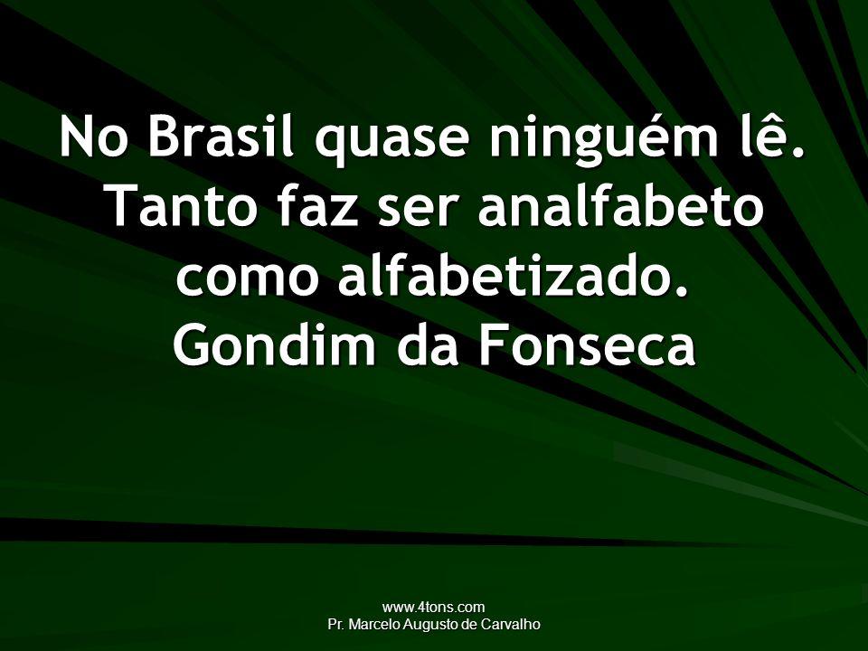 www.4tons.com Pr. Marcelo Augusto de Carvalho No Brasil quase ninguém lê. Tanto faz ser analfabeto como alfabetizado. Gondim da Fonseca