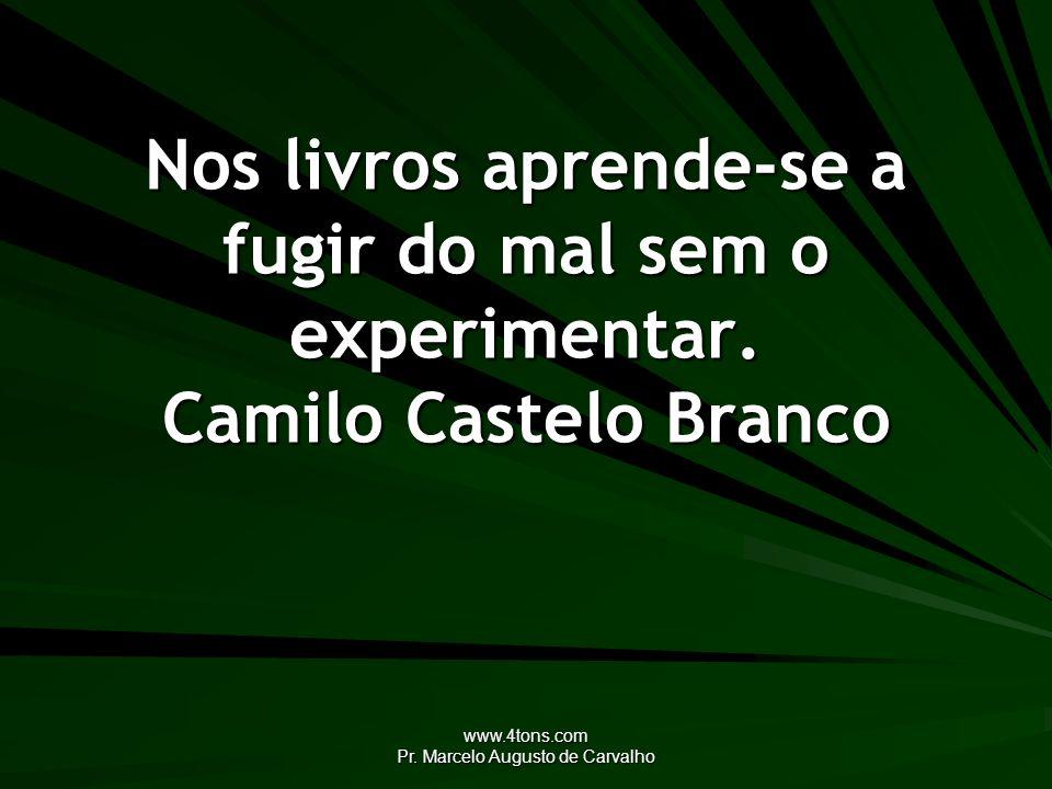 www.4tons.com Pr. Marcelo Augusto de Carvalho Nos livros aprende-se a fugir do mal sem o experimentar. Camilo Castelo Branco