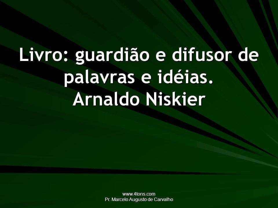 www.4tons.com Pr. Marcelo Augusto de Carvalho Livro: guardião e difusor de palavras e idéias. Arnaldo Niskier