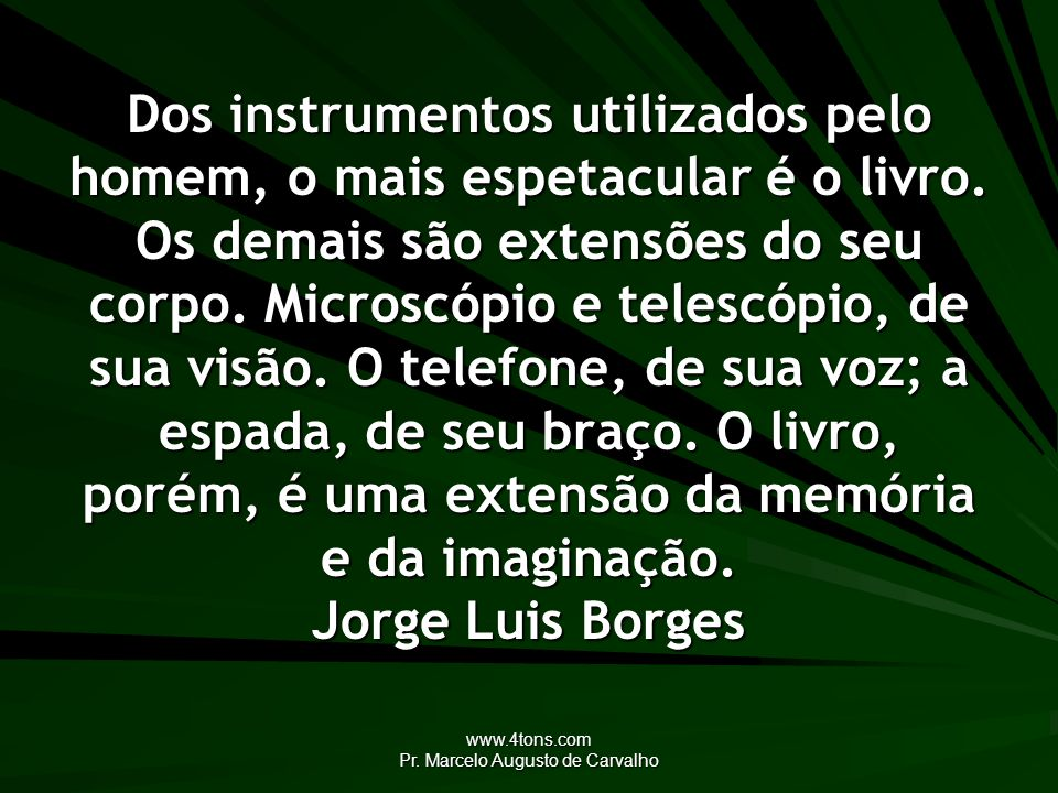 www.4tons.com Pr. Marcelo Augusto de Carvalho Dos instrumentos utilizados pelo homem, o mais espetacular é o livro. Os demais são extensões do seu cor
