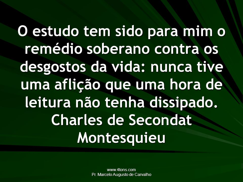 www.4tons.com Pr. Marcelo Augusto de Carvalho O estudo tem sido para mim o remédio soberano contra os desgostos da vida: nunca tive uma aflição que um