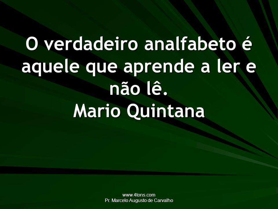 www.4tons.com Pr. Marcelo Augusto de Carvalho O verdadeiro analfabeto é aquele que aprende a ler e não lê. Mario Quintana