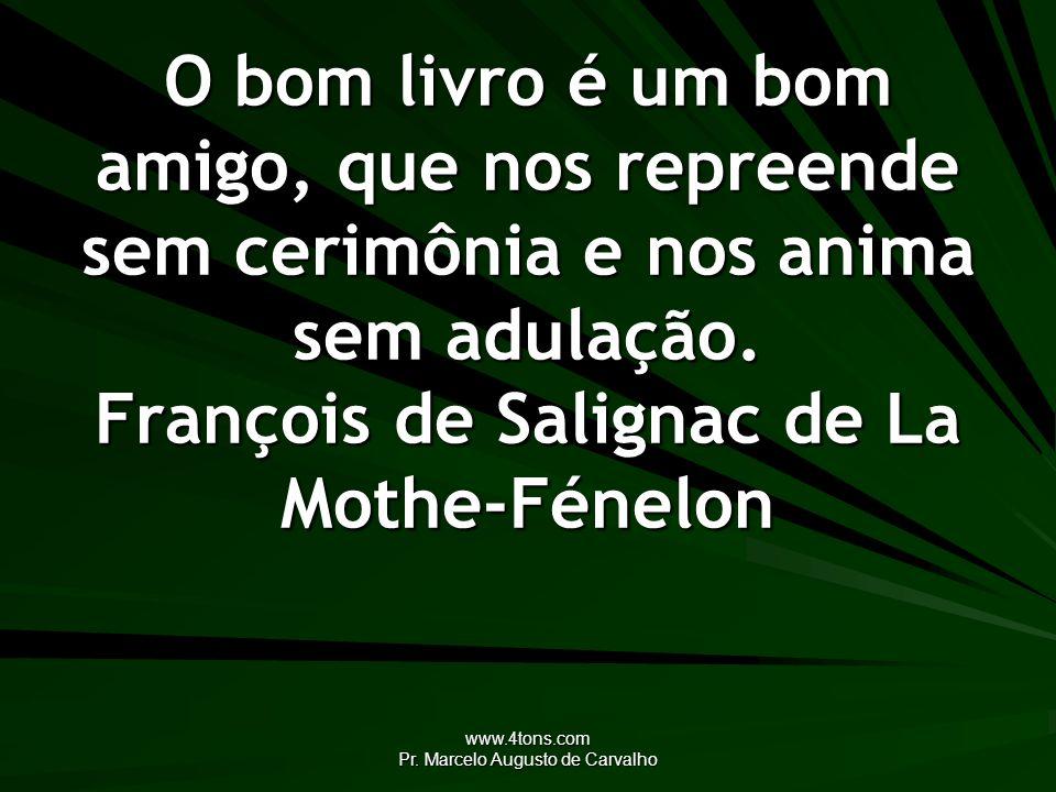 www.4tons.com Pr. Marcelo Augusto de Carvalho O bom livro é um bom amigo, que nos repreende sem cerimônia e nos anima sem adulação. François de Salign