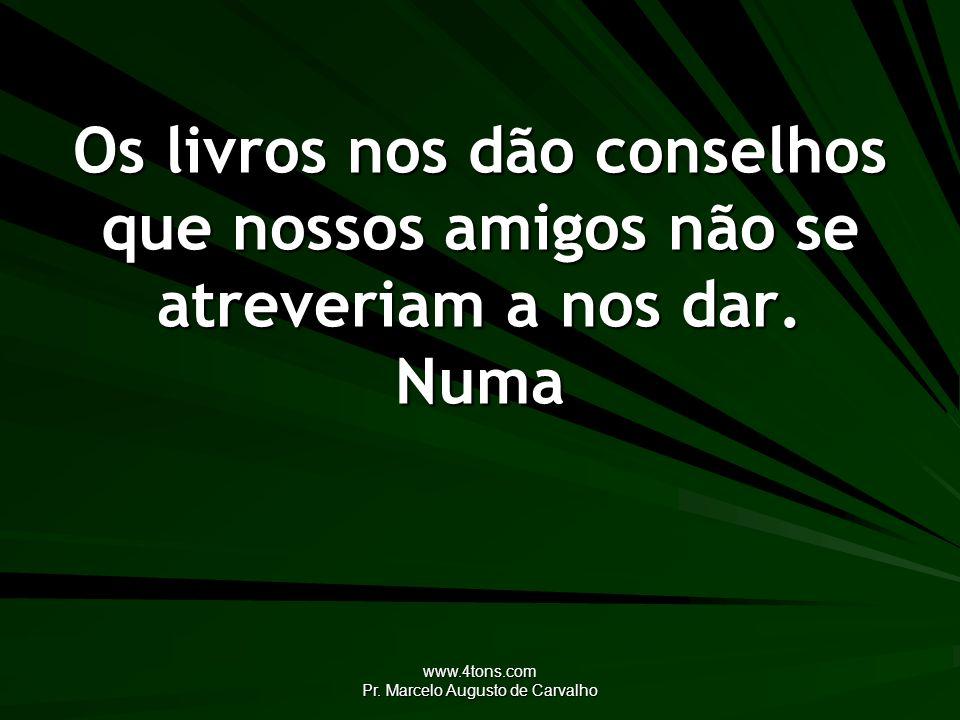 www.4tons.com Pr. Marcelo Augusto de Carvalho Os livros nos dão conselhos que nossos amigos não se atreveriam a nos dar. Numa