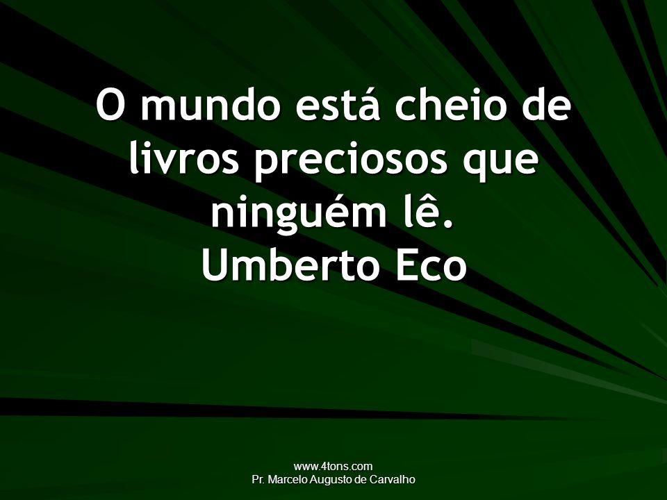www.4tons.com Pr. Marcelo Augusto de Carvalho O mundo está cheio de livros preciosos que ninguém lê. Umberto Eco