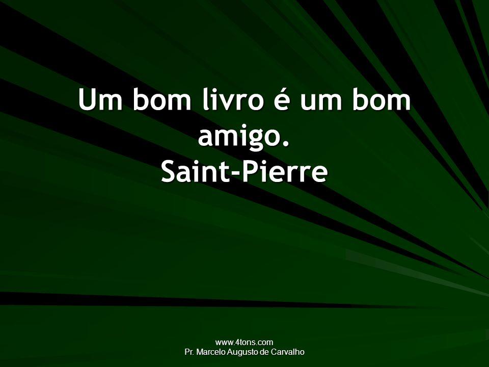 www.4tons.com Pr. Marcelo Augusto de Carvalho Um bom livro é um bom amigo. Saint-Pierre