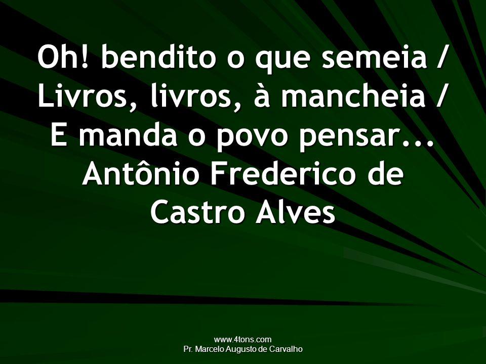 www.4tons.com Pr. Marcelo Augusto de Carvalho Oh! bendito o que semeia / Livros, livros, à mancheia / E manda o povo pensar... Antônio Frederico de Ca