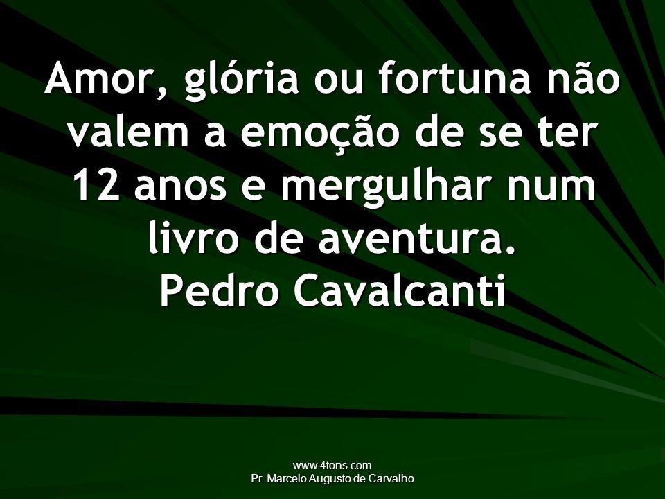 www.4tons.com Pr. Marcelo Augusto de Carvalho Amor, glória ou fortuna não valem a emoção de se ter 12 anos e mergulhar num livro de aventura. Pedro Ca