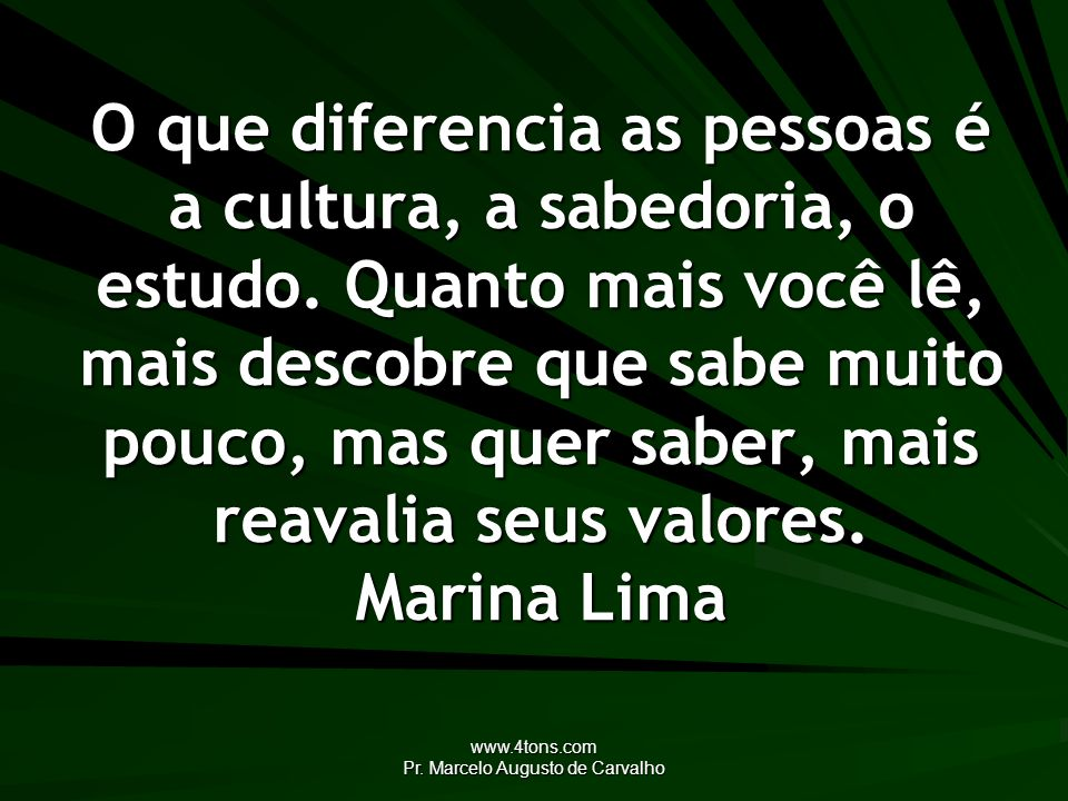 www.4tons.com Pr. Marcelo Augusto de Carvalho O que diferencia as pessoas é a cultura, a sabedoria, o estudo. Quanto mais você lê, mais descobre que s