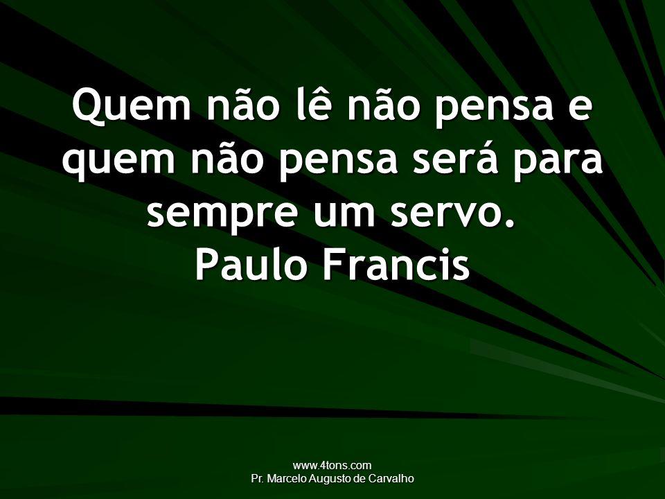 www.4tons.com Pr. Marcelo Augusto de Carvalho Quem não lê não pensa e quem não pensa será para sempre um servo. Paulo Francis