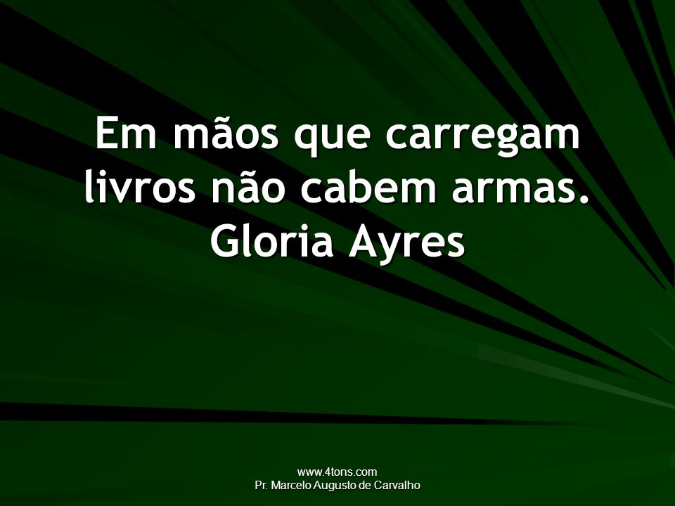 www.4tons.com Pr. Marcelo Augusto de Carvalho Em mãos que carregam livros não cabem armas. Gloria Ayres