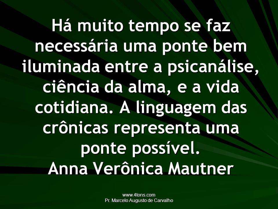 www.4tons.com Pr. Marcelo Augusto de Carvalho Há muito tempo se faz necessária uma ponte bem iluminada entre a psicanálise, ciência da alma, e a vida