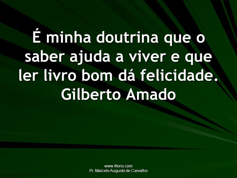 www.4tons.com Pr. Marcelo Augusto de Carvalho É minha doutrina que o saber ajuda a viver e que ler livro bom dá felicidade. Gilberto Amado