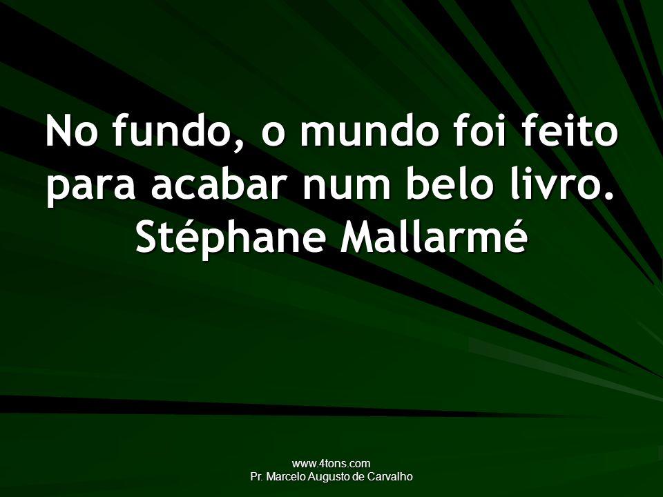 www.4tons.com Pr. Marcelo Augusto de Carvalho No fundo, o mundo foi feito para acabar num belo livro. Stéphane Mallarmé