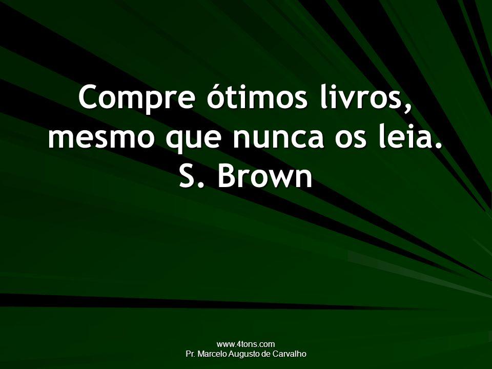 www.4tons.com Pr. Marcelo Augusto de Carvalho Compre ótimos livros, mesmo que nunca os leia. S. Brown