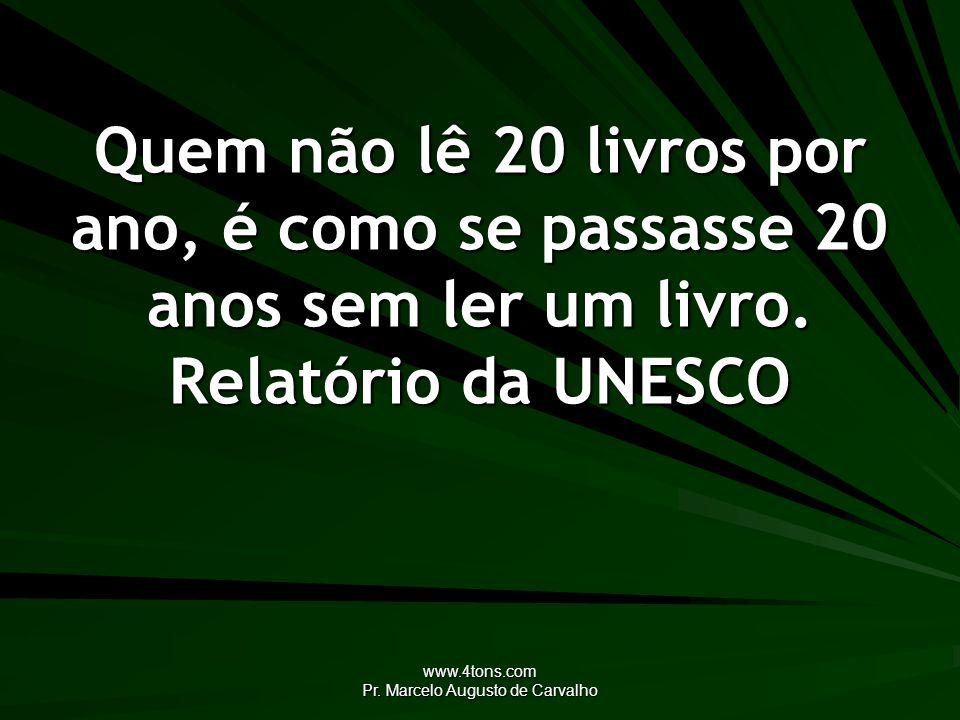 www.4tons.com Pr. Marcelo Augusto de Carvalho Quem não lê 20 livros por ano, é como se passasse 20 anos sem ler um livro. Relatório da UNESCO