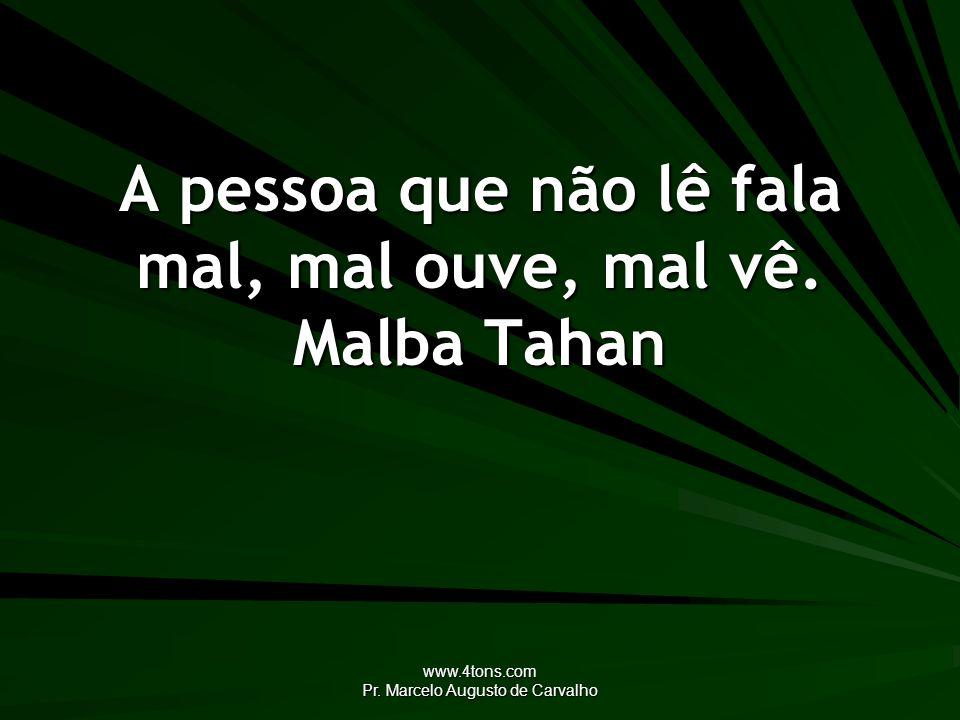 www.4tons.com Pr. Marcelo Augusto de Carvalho A pessoa que não lê fala mal, mal ouve, mal vê. Malba Tahan