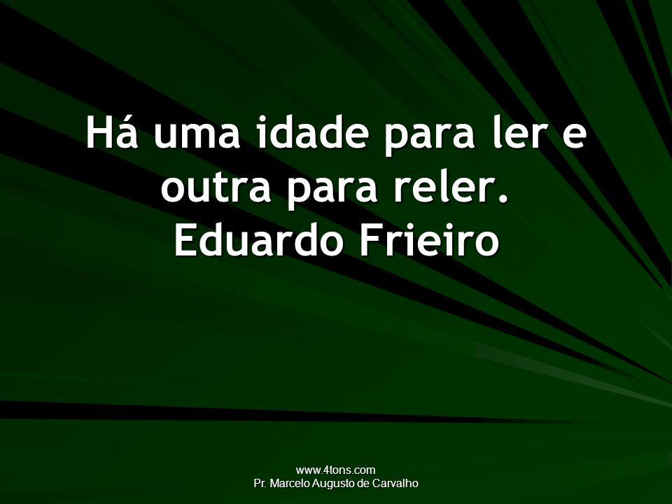 www.4tons.com Pr. Marcelo Augusto de Carvalho Há uma idade para ler e outra para reler. Eduardo Frieiro