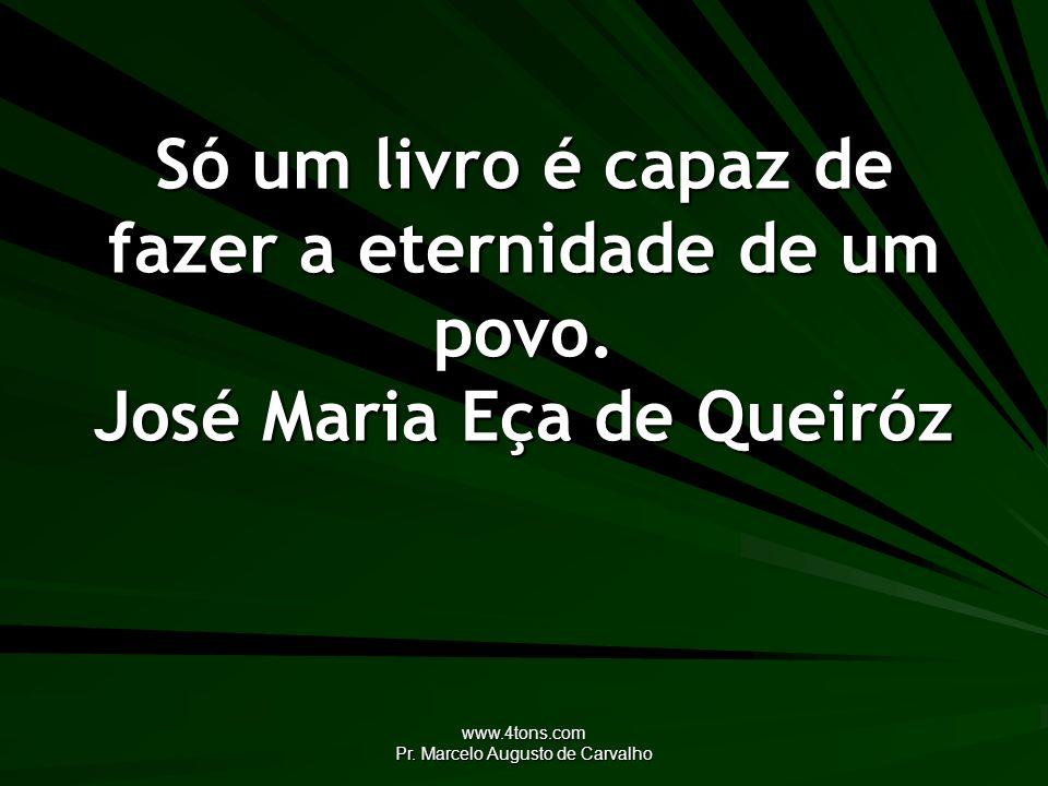 www.4tons.com Pr. Marcelo Augusto de Carvalho Só um livro é capaz de fazer a eternidade de um povo. José Maria Eça de Queiróz