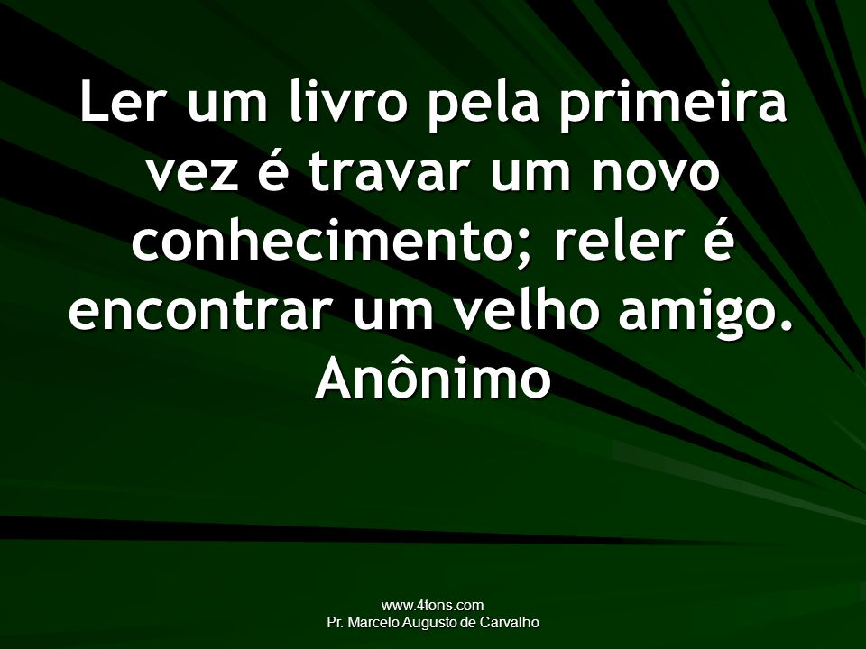 www.4tons.com Pr. Marcelo Augusto de Carvalho Ler um livro pela primeira vez é travar um novo conhecimento; reler é encontrar um velho amigo. Anônimo