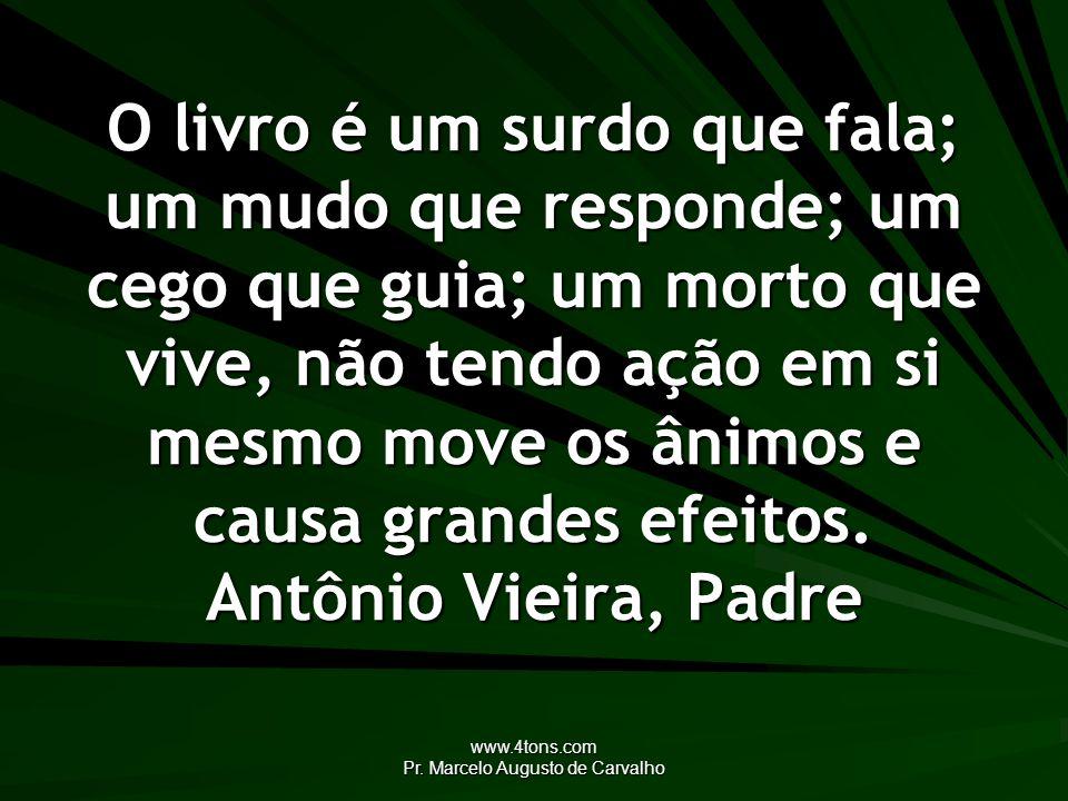 www.4tons.com Pr. Marcelo Augusto de Carvalho O livro é um surdo que fala; um mudo que responde; um cego que guia; um morto que vive, não tendo ação e