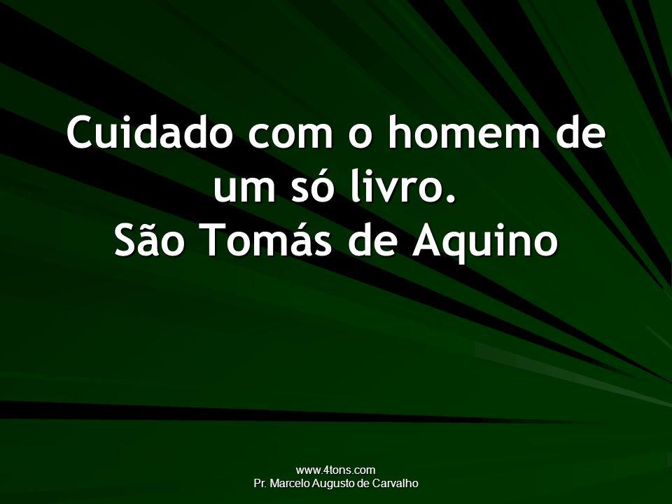 www.4tons.com Pr. Marcelo Augusto de Carvalho Cuidado com o homem de um só livro. São Tomás de Aquino