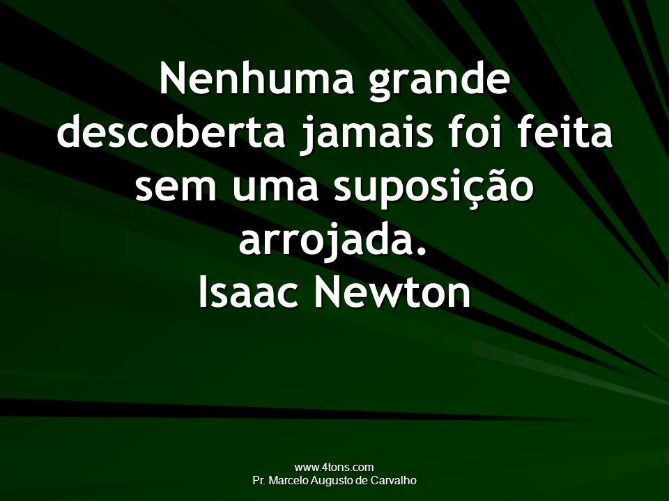 www.4tons.com Pr. Marcelo Augusto de Carvalho Nenhuma grande descoberta jamais foi feita sem uma suposição arrojada. Isaac Newton