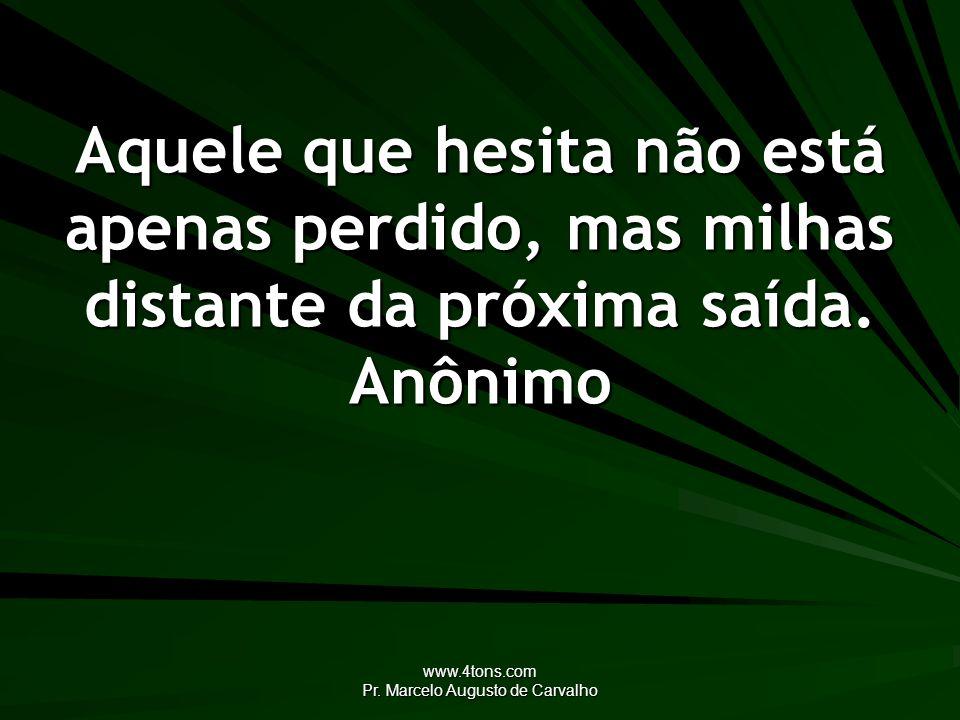 www.4tons.com Pr. Marcelo Augusto de Carvalho Aquele que hesita não está apenas perdido, mas milhas distante da próxima saída. Anônimo