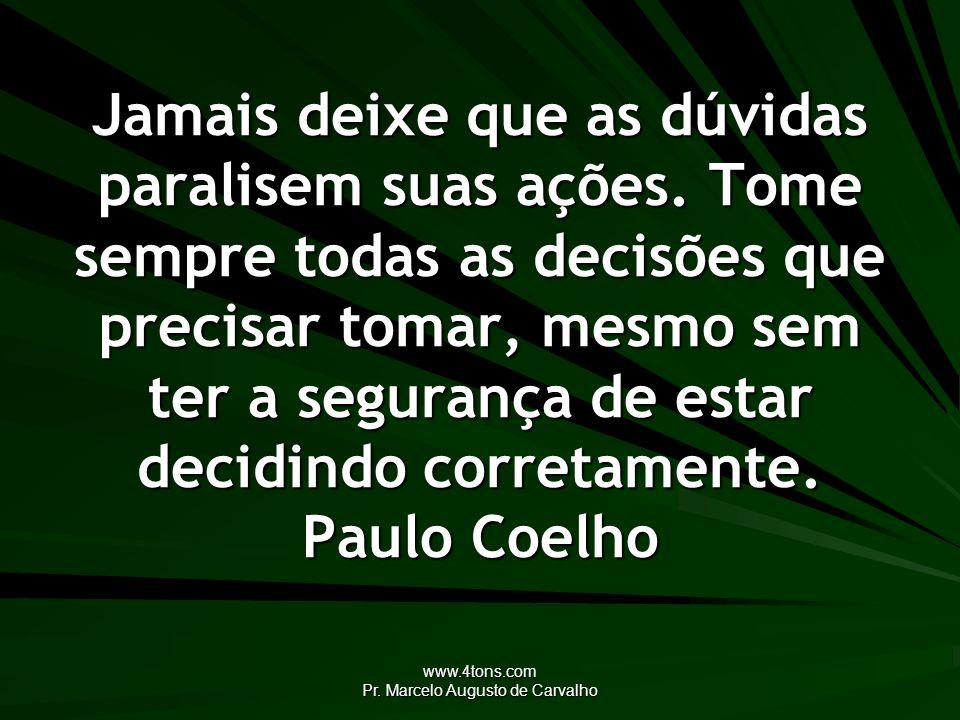 www.4tons.com Pr. Marcelo Augusto de Carvalho Jamais deixe que as dúvidas paralisem suas ações. Tome sempre todas as decisões que precisar tomar, mesm