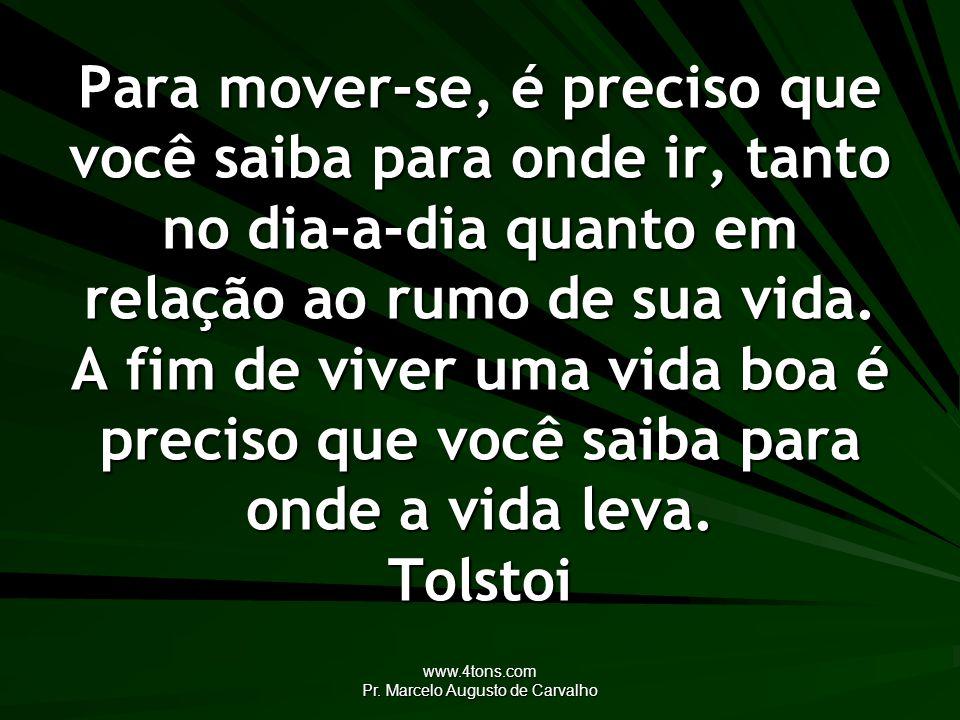 www.4tons.com Pr. Marcelo Augusto de Carvalho Para mover-se, é preciso que você saiba para onde ir, tanto no dia-a-dia quanto em relação ao rumo de su