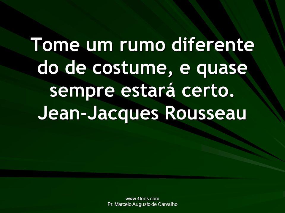 www.4tons.com Pr. Marcelo Augusto de Carvalho Tome um rumo diferente do de costume, e quase sempre estará certo. Jean-Jacques Rousseau