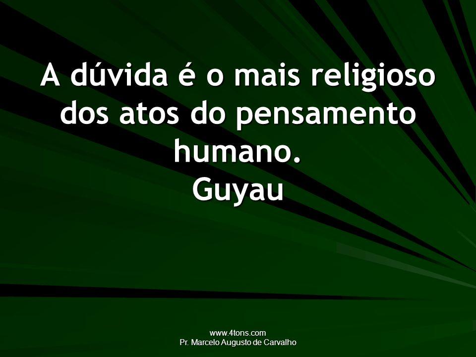 www.4tons.com Pr. Marcelo Augusto de Carvalho A dúvida é o mais religioso dos atos do pensamento humano. Guyau