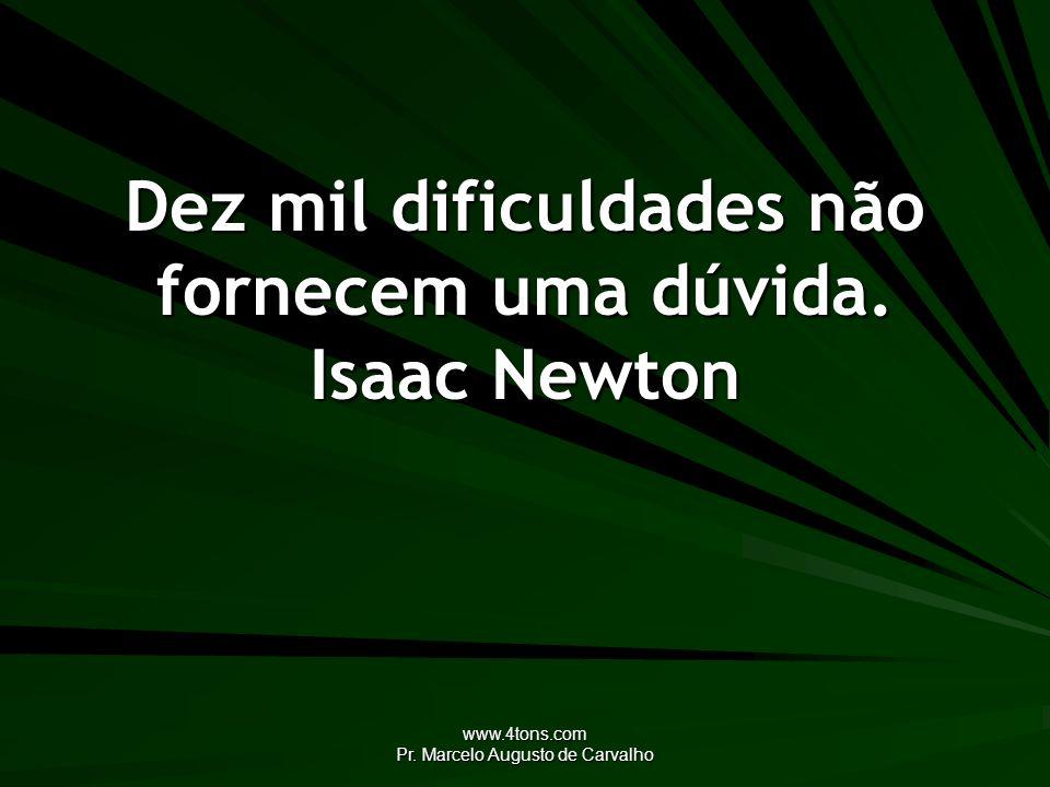 www.4tons.com Pr. Marcelo Augusto de Carvalho Dez mil dificuldades não fornecem uma dúvida. Isaac Newton