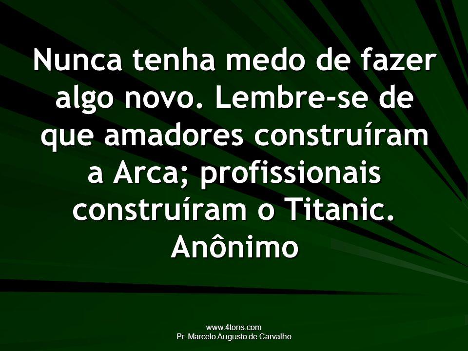 www.4tons.com Pr. Marcelo Augusto de Carvalho Nunca tenha medo de fazer algo novo. Lembre-se de que amadores construíram a Arca; profissionais constru