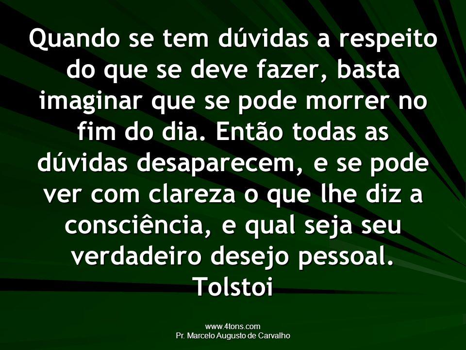 www.4tons.com Pr. Marcelo Augusto de Carvalho Quando se tem dúvidas a respeito do que se deve fazer, basta imaginar que se pode morrer no fim do dia.