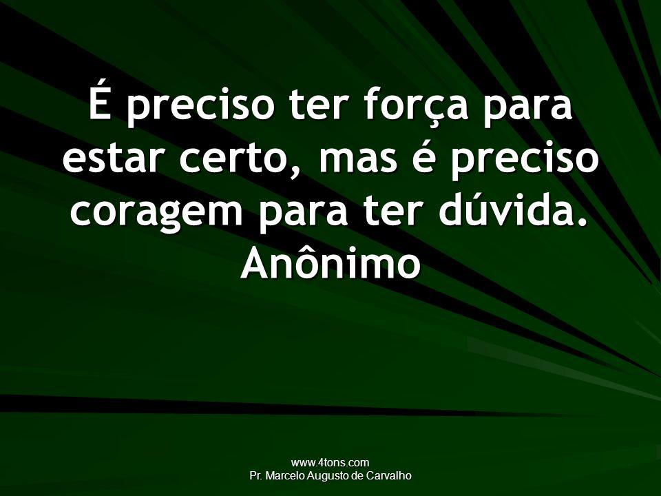 www.4tons.com Pr. Marcelo Augusto de Carvalho É preciso ter força para estar certo, mas é preciso coragem para ter dúvida. Anônimo