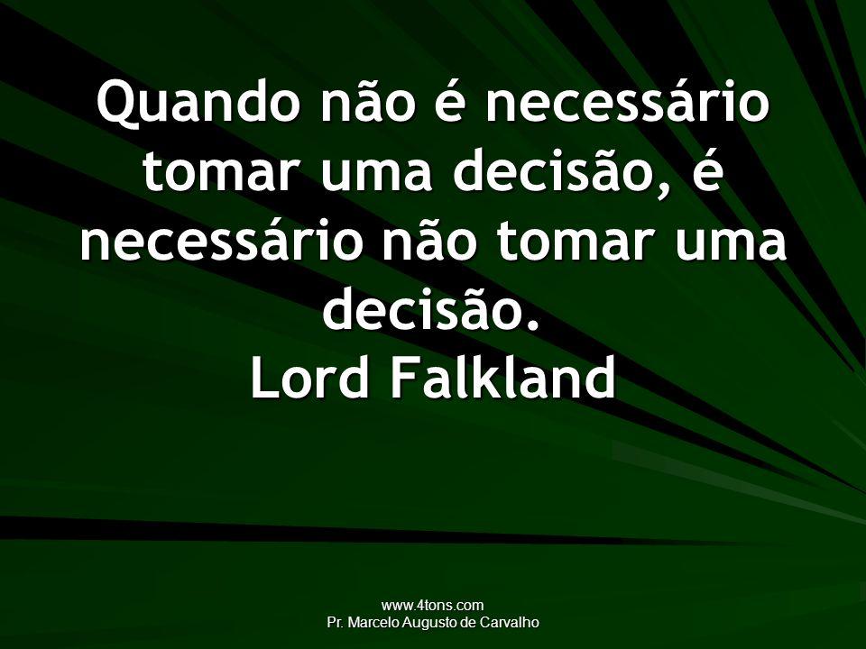 www.4tons.com Pr. Marcelo Augusto de Carvalho Quando não é necessário tomar uma decisão, é necessário não tomar uma decisão. Lord Falkland
