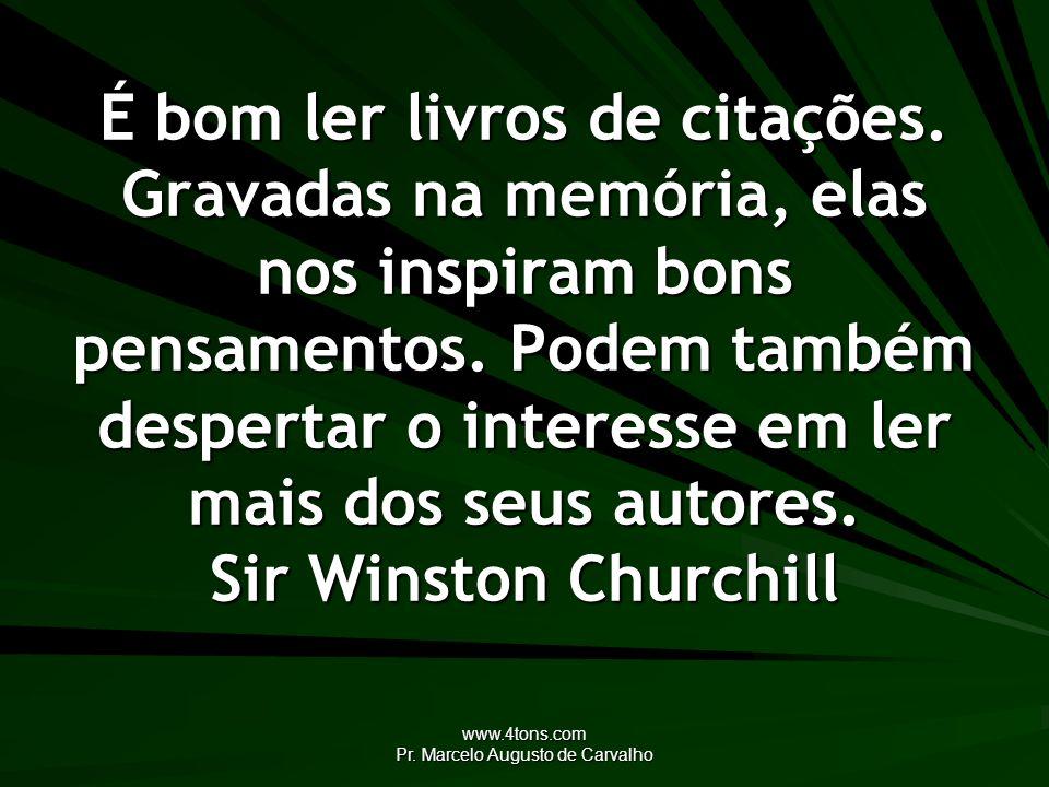 www.4tons.com Pr. Marcelo Augusto de Carvalho É bom ler livros de citações. Gravadas na memória, elas nos inspiram bons pensamentos. Podem também desp