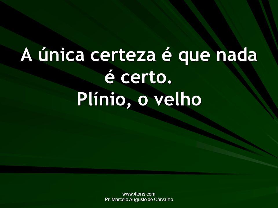 www.4tons.com Pr. Marcelo Augusto de Carvalho A única certeza é que nada é certo. Plínio, o velho