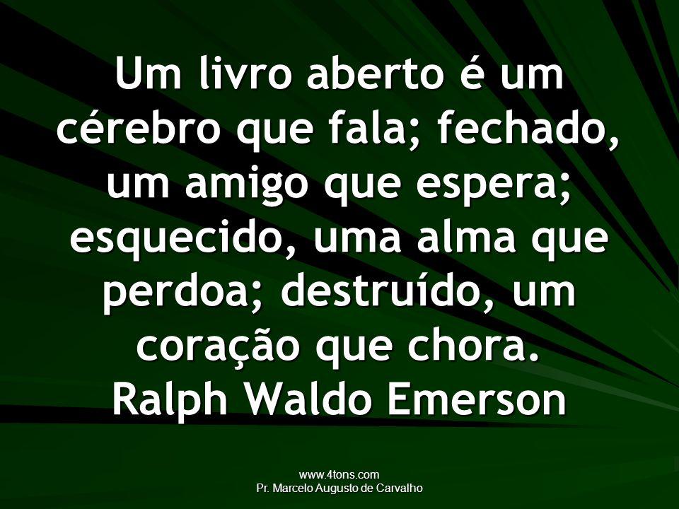 www.4tons.com Pr. Marcelo Augusto de Carvalho Um livro aberto é um cérebro que fala; fechado, um amigo que espera; esquecido, uma alma que perdoa; des
