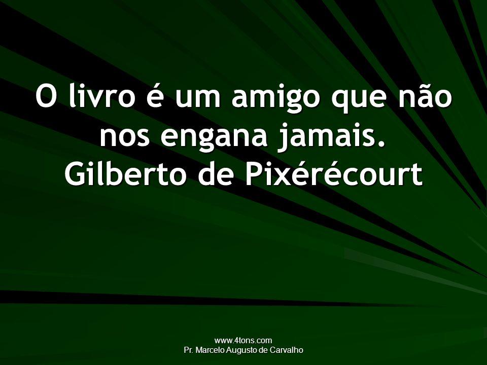 www.4tons.com Pr. Marcelo Augusto de Carvalho O livro é um amigo que não nos engana jamais. Gilberto de Pixérécourt