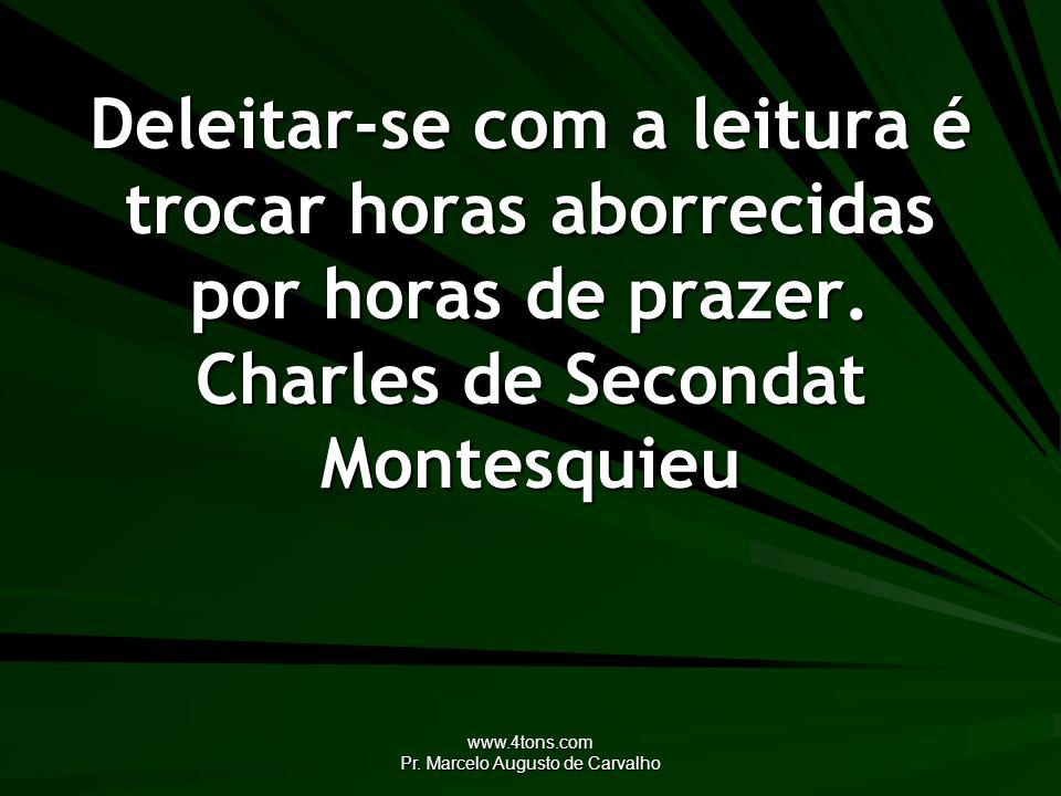www.4tons.com Pr. Marcelo Augusto de Carvalho Deleitar-se com a leitura é trocar horas aborrecidas por horas de prazer. Charles de Secondat Montesquie