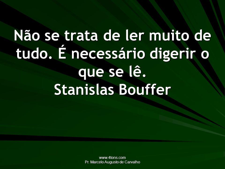 www.4tons.com Pr. Marcelo Augusto de Carvalho Não se trata de ler muito de tudo. É necessário digerir o que se lê. Stanislas Bouffer