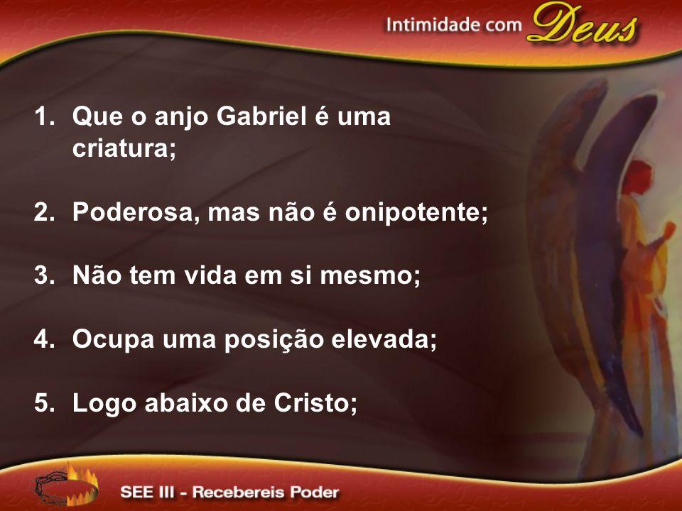 1.Que o anjo Gabriel é uma criatura; 2.Poderosa, mas não é onipotente; 3.Não tem vida em si mesmo; 4.Ocupa uma posição elevada; 5.Logo abaixo de Cristo;